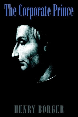 The corporate prince: Machiavelli's timeless wisdom adapted for the modern CEO: Henry Borger