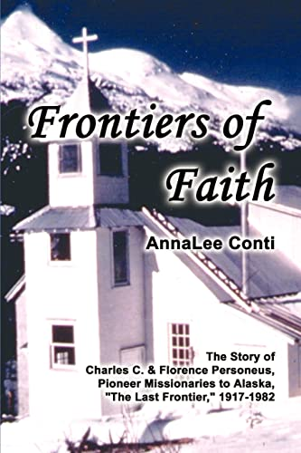 9780759688995: Frontiers of Faith: The Story of Charles C. & Florence Personeus, Pioneer Missionaries to Alaska, the Last Frontier, 1917-1982