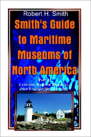 Smith's Guide to Maritime Museums of North America: Part 1 Canadian Maritime Provinces, New England/Mid-Atlantic (0759690448) by Robert H. Smith
