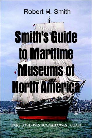 Smith's Guide to Maritime Museums of North America: Part 3: Mid-West/Canada/West Coast (0759691444) by Smith, Robert H.