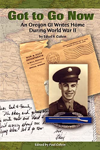 Got to Go Now, An Oregon GI Writes Home During World War II [signed]: Colvin, Edsel V.; Edited by ...