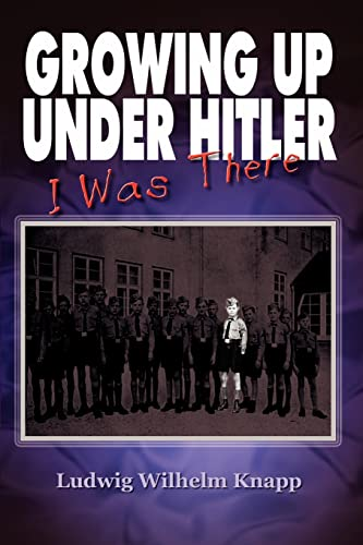 Growing Up Under Hitler--I Was There: Knapp, Ludwig Wilhelm