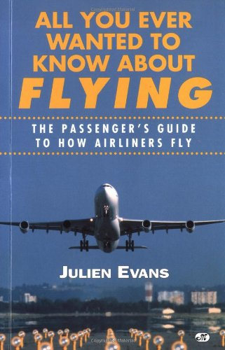 9780760304617: All You Ever Wanted to Know About Flying: The Passenger's Guide to How Airliners Fly