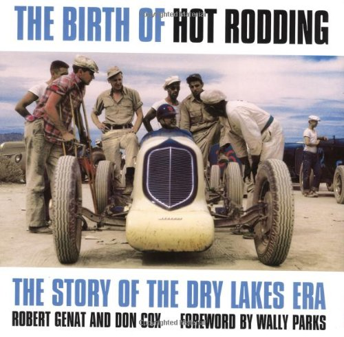 The Birth of Hot Rodding: The Story of the Dry Lakes Era: Robert Genat and Don Cox