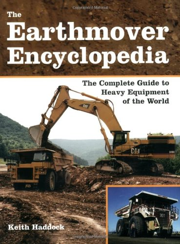 The Earthmover Encyclopedia: The Complete Guide to Heavy Equipment of the World: Haddock, Keith