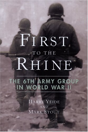 First to the Rhine: The 6th Army Group in World War II: Yeide, Harry, Stout, Mark