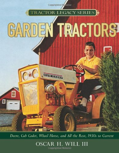 Garden Tractors: Deere, Cub Cadet, Wheel Horse, and All the Rest, 1930s to Current (Tractor Legacy ...