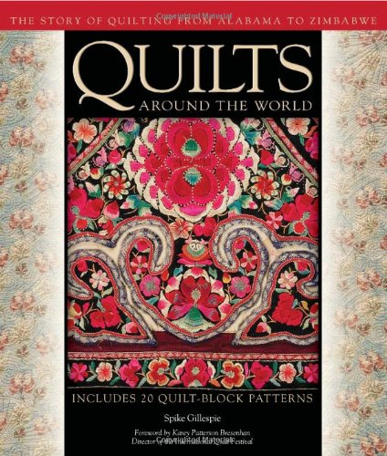 Quilts Around the World: The Story of Quilting from Alabama to Zimbabwe: Gillespie, Spike