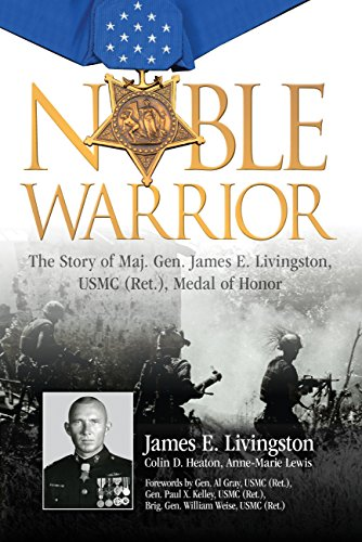 Noble Warrior: The Life and Times of Maj. Gen. James E. Livingston, Usmc (Ret.), Medal of Honor: ...