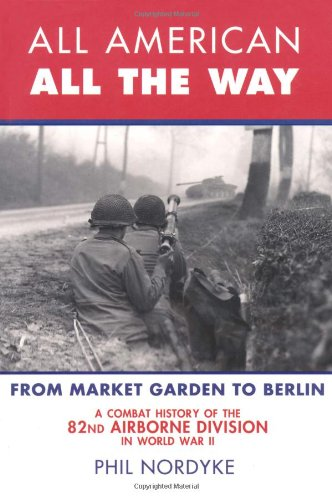 9780760338230: All American, All the Way: A Combat History of the 82nd Airborne Division in World War II: From Market Garden to Berlin