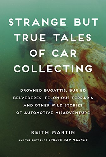 Strange but True Tales of Car Collecting: Drowned Bugattis, Buried Belvederes, Felonious Ferraris and other Wild Stories of Automotive Misadventure (9780760344002) by Keith Martin; Linda Clark; SportsCarMarket.com