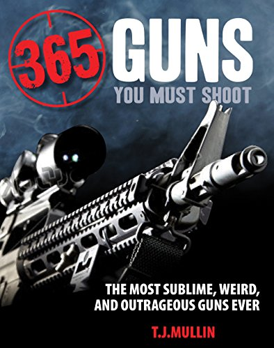 9780760347577: 365 Guns You Must Shoot: The Most Sublime, Weird, and Outrageous Guns Ever