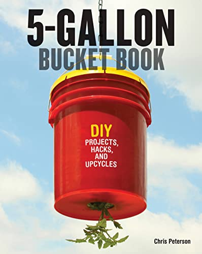 The 5-Gallon Bucket Book: DIY Projects, Hacks,: Chris Peterson