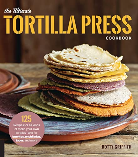 9780760354889: The Ultimate Tortilla Press Cookbook: 125 Recipes for All Kinds of Make-Your-Own Tortillas--and for Burritos, Enchiladas, Tacos, and More