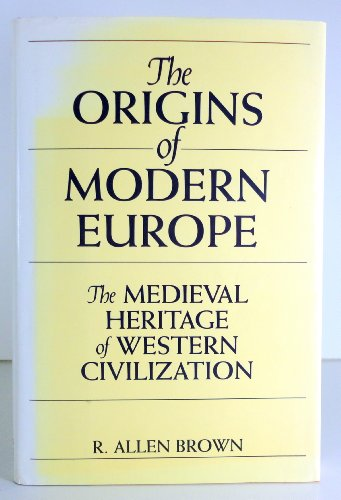 The Origins of Modern Europe: The Medieval Heritage of Western Civilization: R Allen Brown