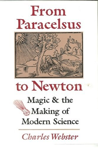 From Paracelsus to Newton: Magic and the Making of Modern Science: Webster, Charles