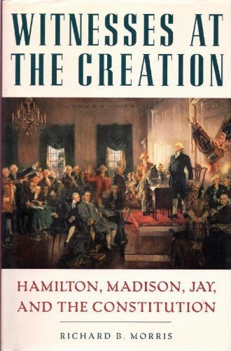 Witnesses at the creation: Hamilton, Madison, Jay, and the Constitution