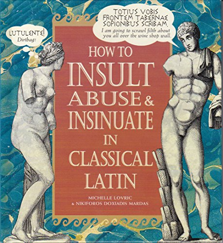 9780760710180: How to Insult, Abuse & Insinuate in Classical Latin by Lovric, Michelle (1998) Hardcover