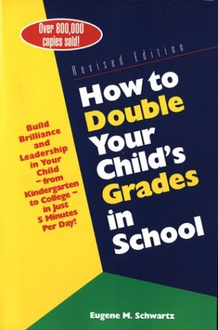 How to Double Your Child's Grades in School: Build Brilliance and Leadership in Your Child--From Kindergarten to College--in Just 5 Minutes Per Day (0760711933) by Eugene M. Schwartz