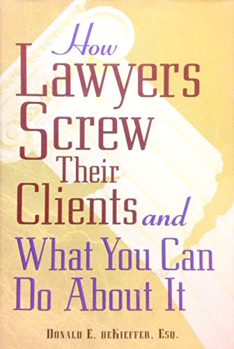 How Lawyers Screw Their Clients and What You Can Do About It: Donald E. DeKieffer