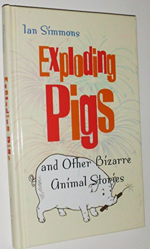 Exploding Pigs and Other Bizarre Animal Stories: Simmons, Ian