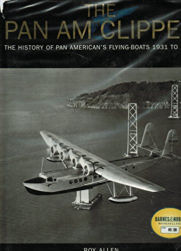 The Pan Am Clipper - The History of Pan American's Flying-Boats 1931 to 1946: Allen, Roy