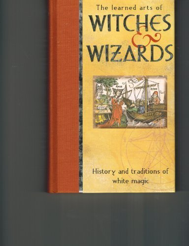 The Learned Arts of Witches & Wizards History and Traditions of White Magic