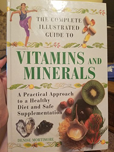 9780760727171: The Complete Illustrated Guide to Vitamins and Minerals: A Practical Approach to a Healthy Diet and Safe Supplementation Edition: Reprint