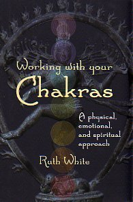 Working With Your Chakras - A Physical, Emotional, and Spiritual Approach