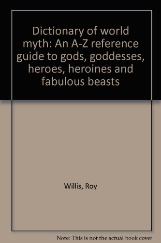 9780760735671: Dictionary of world myth: An A-Z reference guide to gods, goddesses, heroes, heroines and fabulous beasts