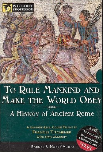 To Rule Mankind and Make the World Obey: A History Of Ancient Rome (Portable Professor: World ...