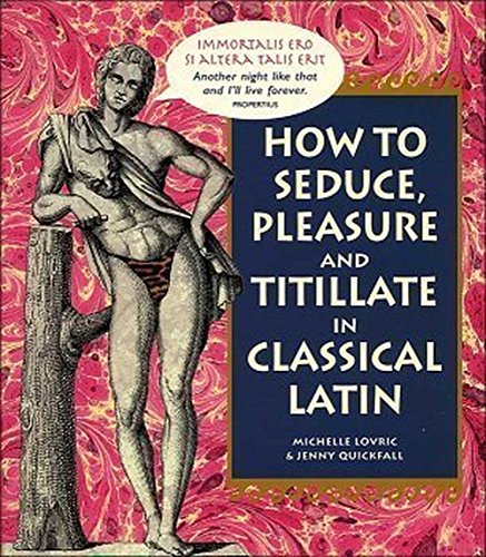 9780760750506: How To Seduce, Pleasure and Titillate in Classical Latin [Hardcover] by