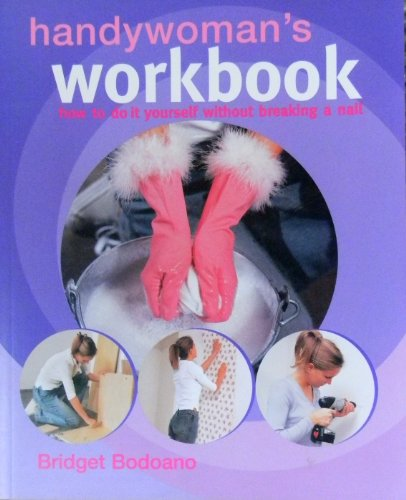 Handywoman's Workbook: How to Do It Yourself Without Breaking a Nail: Bodoano, Bridget