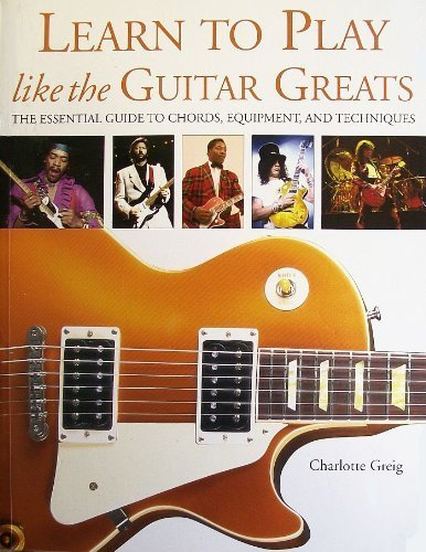 9780760769621: Learn to Play Like the Guitar Greats: The Essential Guide to Chords, Equipment, and Techniques