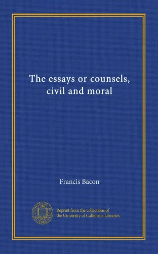 The Essays or Counsels Civil and Moral: Bacon, Francis