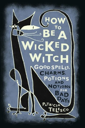 How to be a Wicked Witch: Good Spells, Charms, Potions and Notions for Bad Days: Telesco, Patricia