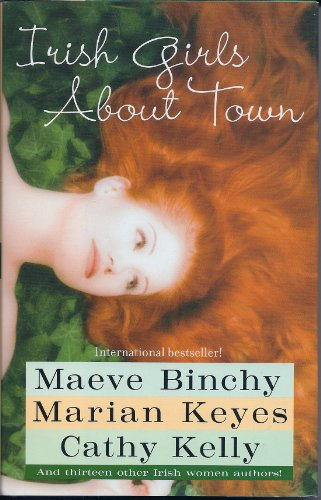 Irish Girls About Town: Maeve Binchy; Maian Keyes; Cathy Kelly; and Thirteen other Irish women ...