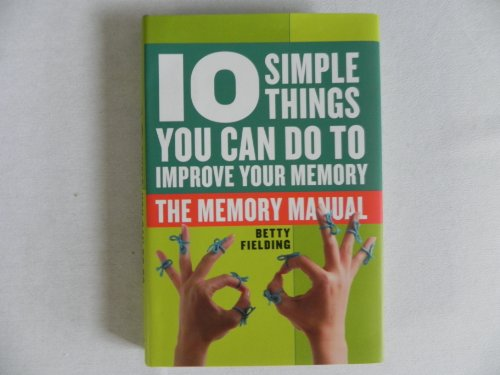 10 Simple Things You Can Do to Improve Your Memory-the Memory Manual: Betty Fielding