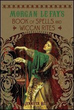 Morgan Le Fay's Book of Spells and Wiccan Rites: Jennifer Reif