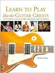 9780760794944: Learn to Play Like the Guitar Greats: The Essential Guide to Chords, Equipment, and Techniques