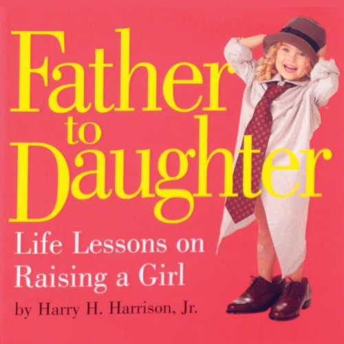 Father to Daughter: Life Lessons on Raising: Harry H. Harrison