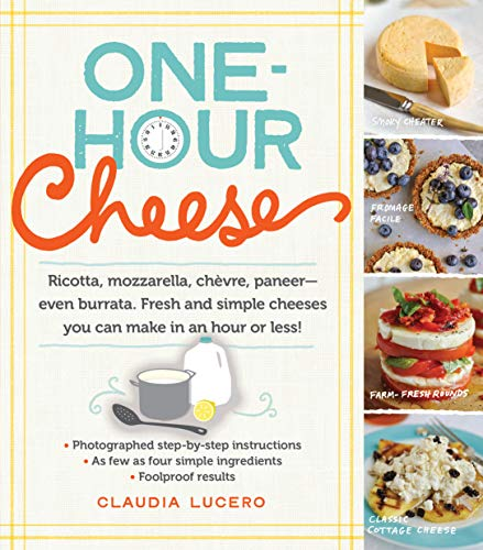 9780761177487: One-Hour Cheese: Ricotta, Mozzarella, Chèvre, Paneer--Even Burrata. Fresh and Simple Cheeses You Can Make in an Hour or Less!