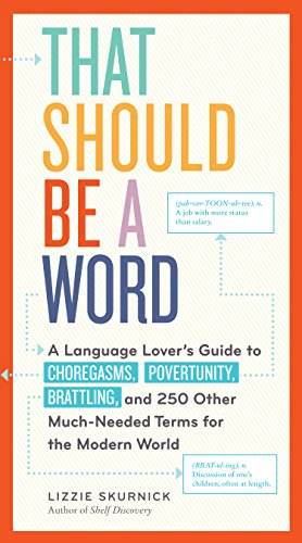 That Should Be a Word: A Language Lover's Guide to Choregasms, Povertunity, Brattling, and Other ...