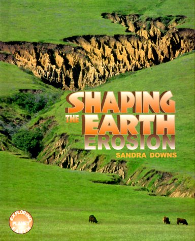 Shaping The Earth: Erosion (Exploring Planet Earth): Downs, Sandra
