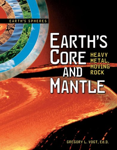 Earth's Core and Mantle: Heavy Metal, Moving: Vogt, Gregory L.