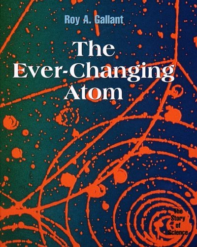 The Ever-Changing Atom (Story of Science) (0761409610) by Gallant, Roy A.