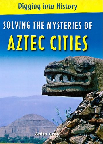 Solving the Mysteries of Aztec Cities (Digging: Croy, Anita