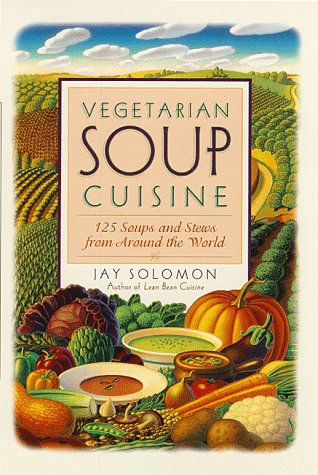 Vegetarian Soup Cuisine: 125 Soups and Stews from Around the World: Solomon, Jay