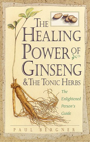 The Healing Power of Ginseng & the Tonic Herbs: The Enlightened Person's Guide (0761504729) by Paul Bergner