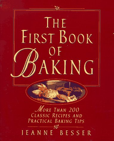 The First Book of Baking: More Than 200 Classic Recipes and Practical Baking Tips: Besser, Jeanne